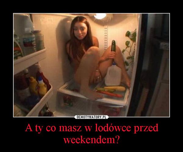 A ty co masz w lodówce przed weekendem? –