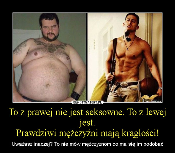 To z prawej nie jest seksowne. To z lewej jest.Prawdziwi mężczyźni mają krągłości! – Uważasz inaczej? To nie mów mężczyznom co ma się im podobać