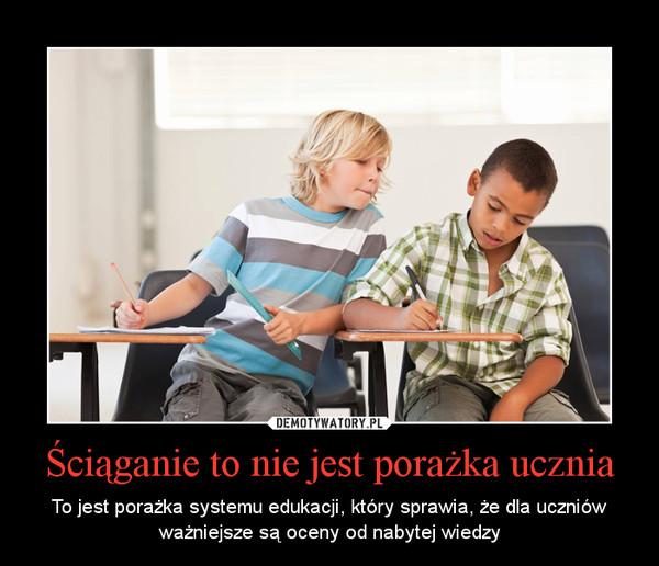 Ściąganie to nie jest porażka ucznia – To jest porażka systemu edukacji, który sprawia, że dla uczniów ważniejsze są oceny od nabytej wiedzy