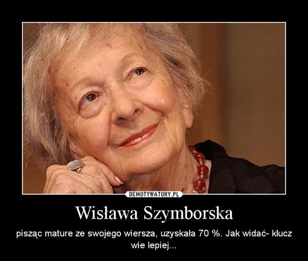 Wisława Szymborska – pisząc mature ze swojego wiersza, uzyskała 70 %. Jak widać- klucz wie lepiej...