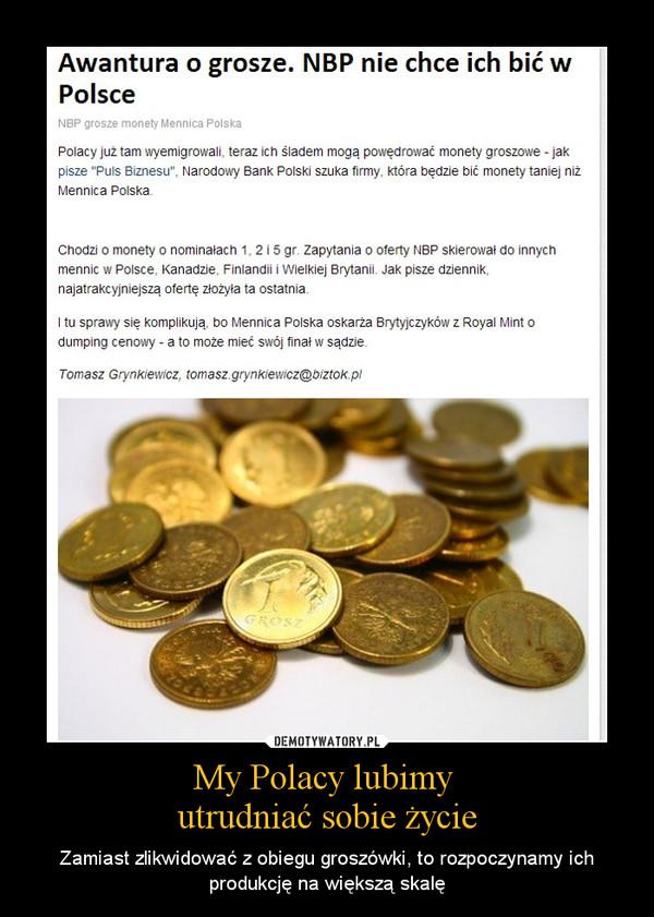 My Polacy lubimy utrudniać sobie życie – Zamiast zlikwidować z obiegu groszówki, to rozpoczynamy ich produkcję na większą skalę