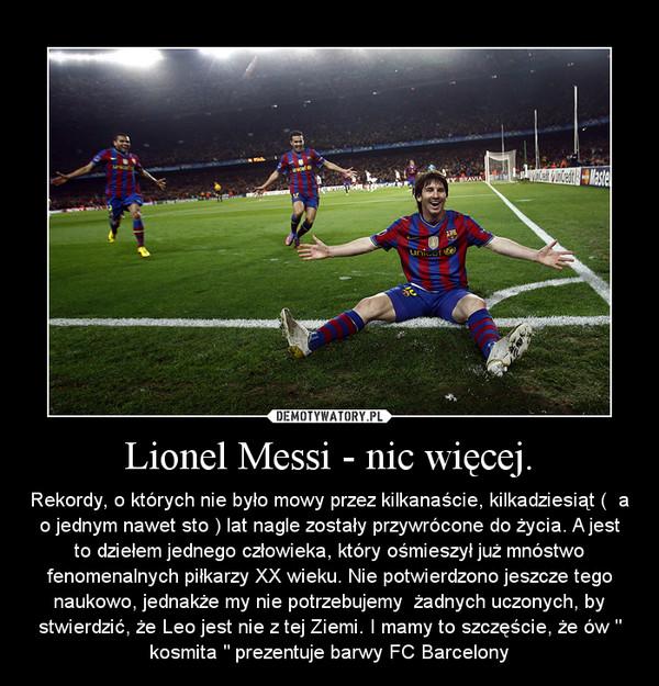 """Lionel Messi - nic więcej. – Rekordy, o których nie było mowy przez kilkanaście, kilkadziesiąt (  a o jednym nawet sto ) lat nagle zostały przywrócone do życia. A jest to dziełem jednego człowieka, który ośmieszył już mnóstwo fenomenalnych piłkarzy XX wieku. Nie potwierdzono jeszcze tego naukowo, jednakże my nie potrzebujemy  żadnych uczonych, by stwierdzić, że Leo jest nie z tej Ziemi. I mamy to szczęście, że ów """" kosmita """" prezentuje barwy FC Barcelony"""