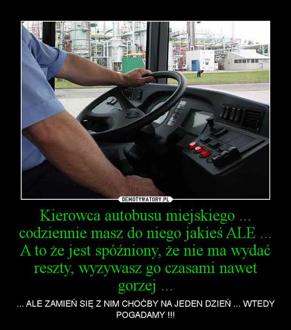 Kierowca autobusu miejskiego ... codziennie masz do niego jakieś ALE ... A to że jest spóźniony, że nie ma wydać reszty, wyzywasz go czasami nawet gorzej ... – ... ALE ZAMIEŃ SIĘ Z NIM CHOĆBY NA JEDEN DZIEŃ ... WTEDY POGADAMY !!!