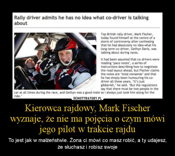 Kierowca rajdowy, Mark Fischer wyznaje, że nie ma pojęcia o czym mówi jego pilot w trakcie rajdu – To jest jak w małżeństwie. Żona ci mówi co masz robić, a ty udajesz, że słuchasz i robisz swoje