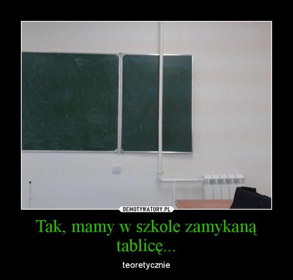 Tak, mamy w szkole zamykaną tablicę... – teoretycznie