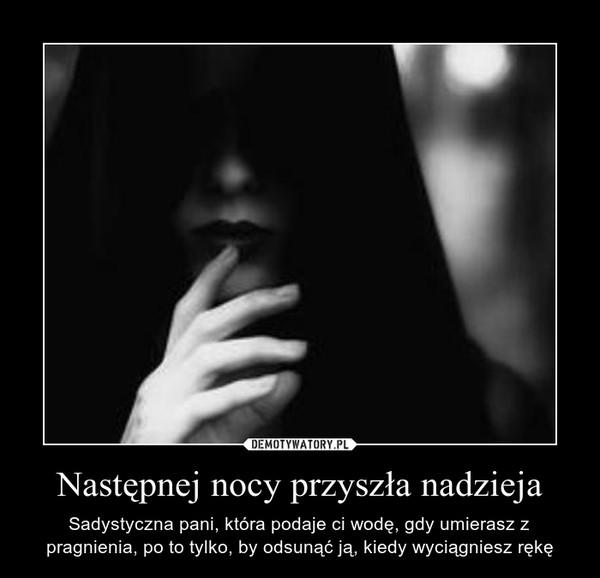 Następnej nocy przyszła nadzieja – Sadystyczna pani, która podaje ci wodę, gdy umierasz z pragnienia, po to tylko, by odsunąć ją, kiedy wyciągniesz rękę