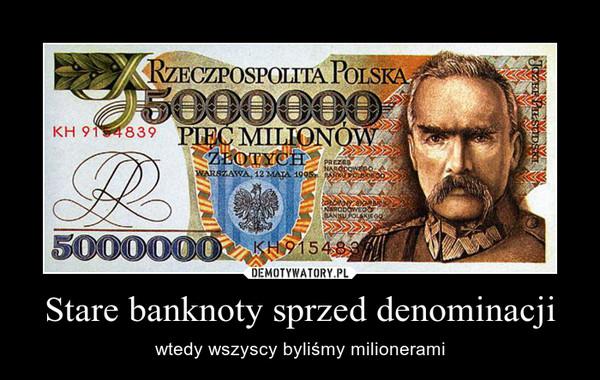 Stare banknoty sprzed denominacji – wtedy wszyscy byliśmy milionerami