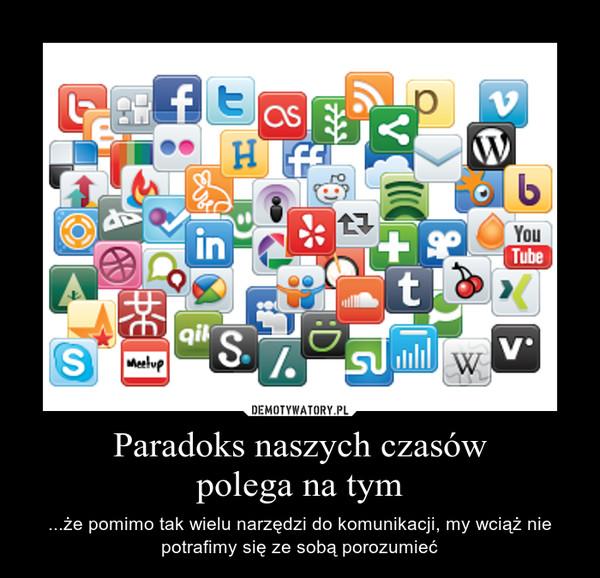 Paradoks naszych czasówpolega na tym – ...że pomimo tak wielu narzędzi do komunikacji, my wciąż nie potrafimy się ze sobą porozumieć