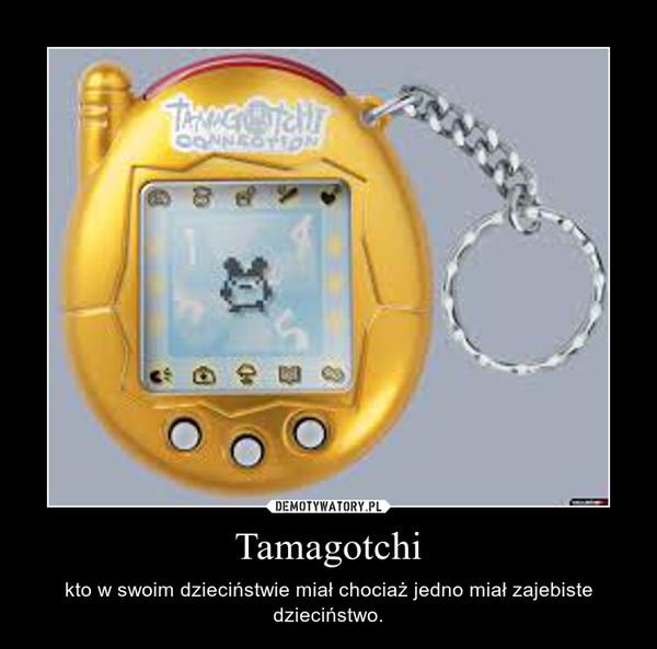 Tamagotchi – kto w swoim dzieciństwie miał chociaż jedno miał zajebiste dzieciństwo.