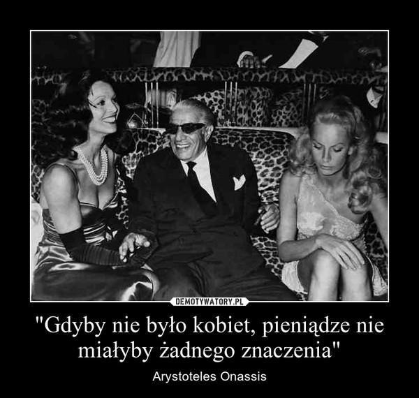 """""""Gdyby nie było kobiet, pieniądze nie miałyby żadnego znaczenia"""" – Arystoteles Onassis"""