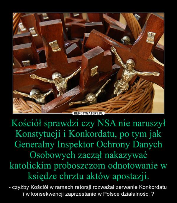 Kościół sprawdzi czy NSA nie naruszył Konstytucji i Konkordatu, po tym jak Generalny Inspektor Ochrony Danych Osobowych zaczął nakazywać katolickim proboszczom odnotowanie w księdze chrztu aktów apostazji. – - czyżby Kościół w ramach retorsji rozważał zerwanie Konkordatu \ni w konsekwencji zaprzestanie w Polsce działalności ?