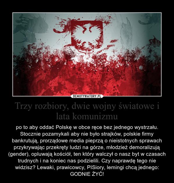Trzy rozbiory, dwie wojny światowe i lata komunizmu – po to aby oddać Polskę w obce ręce bez jednego wystrzału. Stocznie pozamykali aby nie było strajków, polskie firmy bankrutują, prorządowe media pieprzą o nieistotnych sprawach przykrywając przekręty ludzi na górze, młodzież demoralizują (gender), opluwają kościół, ten który walczył o nasz byt w czasach trudnych i na koniec nas podzielili. Czy naprawdę tego nie widzisz? Lewaki, prawicowcy, PISiory, lemingi chcą jednego: GODNIE ŻYĆ!