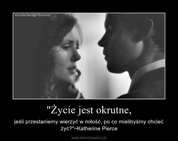 """""""Życie jest okrutne, – jeśli przestaniemy wierzyć w miłość, po co mielibyśmy chcieć żyć?""""~Katherine Pierce"""