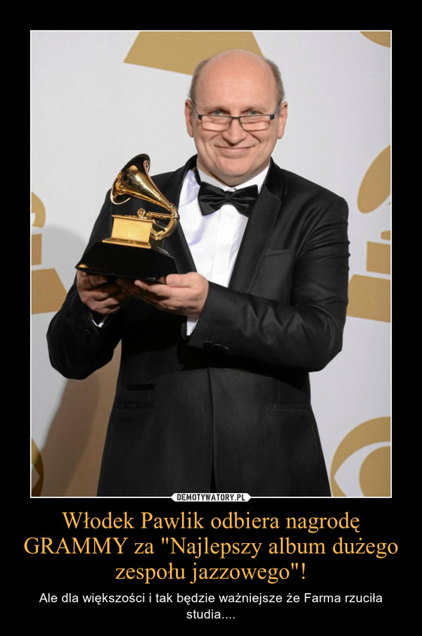 """Włodek Pawlik odbiera nagrodę GRAMMY za """"Najlepszy album dużego zespołu jazzowego""""! – Ale dla większości i tak będzie ważniejsze że Farma rzuciła studia...."""