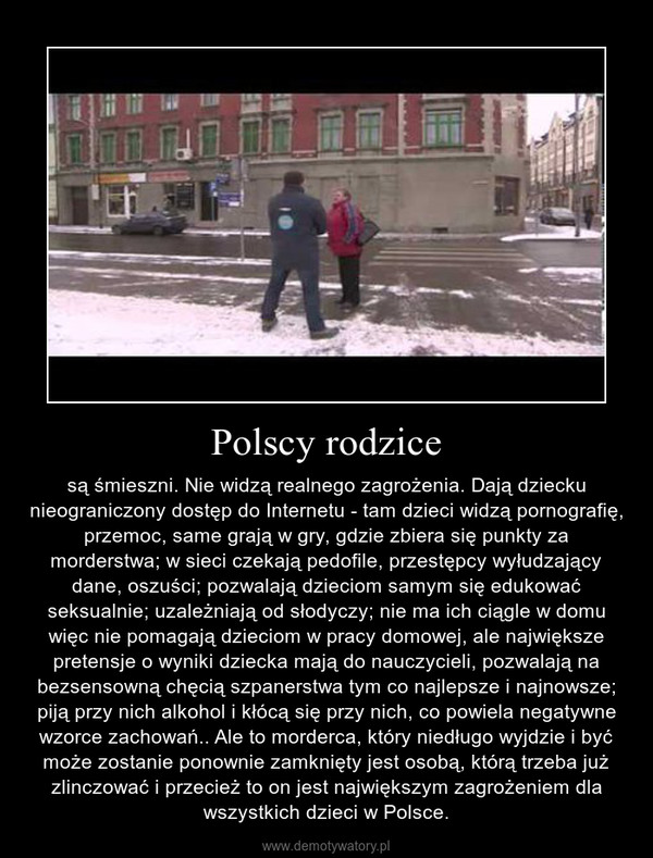 Polscy rodzice – są śmieszni. Nie widzą realnego zagrożenia. Dają dziecku nieograniczony dostęp do Internetu - tam dzieci widzą pornografię, przemoc, same grają w gry, gdzie zbiera się punkty za morderstwa; w sieci czekają pedofile, przestępcy wyłudzający dane, oszuści; pozwalają dzieciom samym się edukować seksualnie; uzależniają od słodyczy; nie ma ich ciągle w domu więc nie pomagają dzieciom w pracy domowej, ale największe pretensje o wyniki dziecka mają do nauczycieli, pozwalają na bezsensowną chęcią szpanerstwa tym co najlepsze i najnowsze; piją przy nich alkohol i kłócą się przy nich, co powiela negatywne wzorce zachowań.. Ale to morderca, który niedługo wyjdzie i być może zostanie ponownie zamknięty jest osobą, którą trzeba już zlinczować i przecież to on jest największym zagrożeniem dla wszystkich dzieci w Polsce.