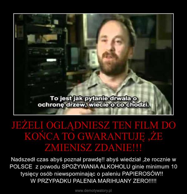 JEŻELI OGLĄDNIESZ TEN FILM DO KOŃCA TO GWARANTUJĘ ,ŻE ZMIENISZ ZDANIE!!! – Nadszedł czas abyś poznał prawdę!! abyś wiedział ,że rocznie w POLSCE  z powodu SPOŻYWANIA ALKOHOLU ginie minimum 10 tysięcy osób niewspominając o paleniu PAPIEROSÓW!!  W PRZYPADKU PALENIA MARIHUANY ZERO!!!!!