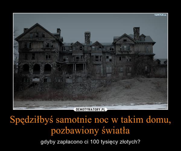 Spędziłbyś samotnie noc w takim domu, pozbawiony światła – gdyby zapłacono ci 100 tysięcy złotych?