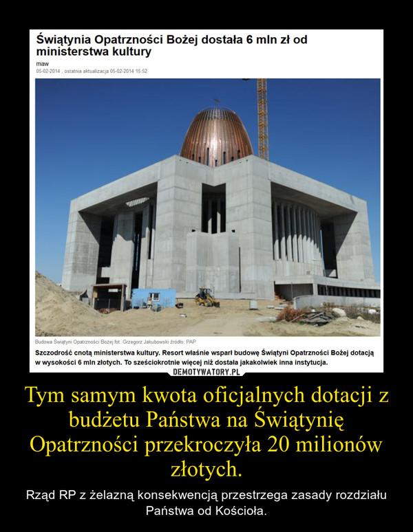 Tym samym kwota oficjalnych dotacji z budżetu Państwa na Świątynię Opatrzności przekroczyła 20 milionów złotych. – Rząd RP z żelazną konsekwencją przestrzega zasady rozdziału Państwa od Kościoła.