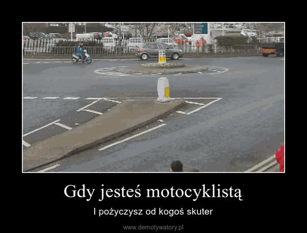 Gdy jesteś motocyklistą – I pożyczysz od kogoś skuter