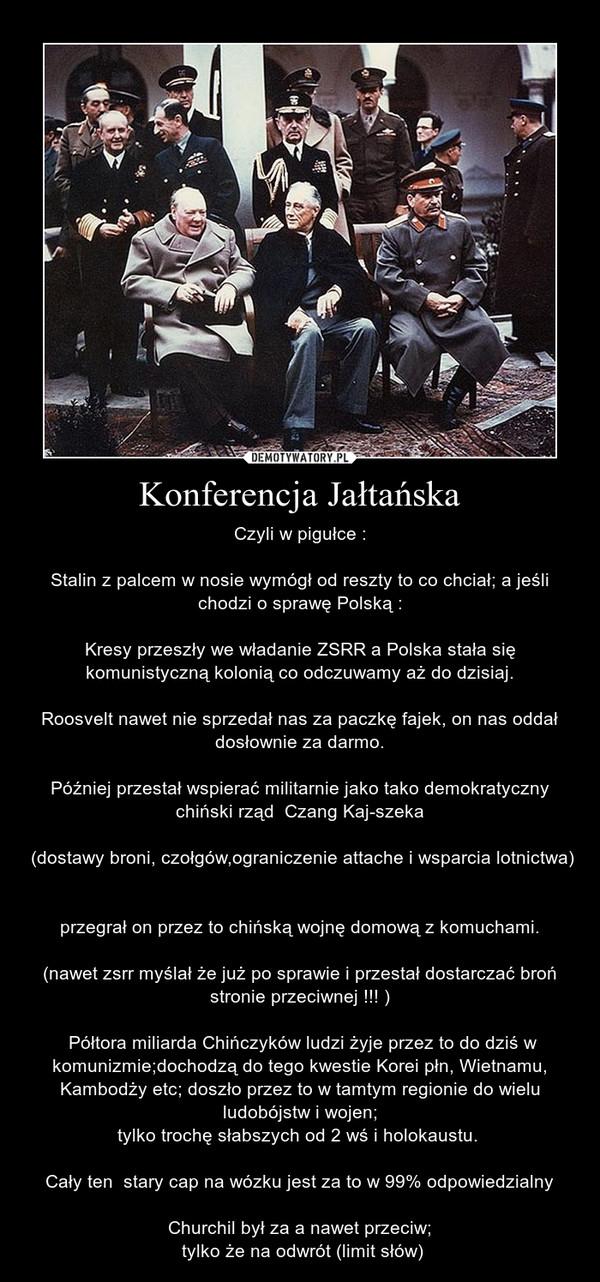 Konferencja Jałtańska – Czyli w pigułce :Stalin z palcem w nosie wymógł od reszty to co chciał; a jeśli chodzi o sprawę Polską :Kresy przeszły we władanie ZSRR a Polska stała się komunistyczną kolonią co odczuwamy aż do dzisiaj.Roosvelt nawet nie sprzedał nas za paczkę fajek, on nas oddał dosłownie za darmo.Później przestał wspierać militarnie jako tako demokratyczny chiński rząd  Czang Kaj-szeka (dostawy broni, czołgów,ograniczenie attache i wsparcia lotnictwa)  przegrał on przez to chińską wojnę domową z komuchami.(nawet zsrr myślał że już po sprawie i przestał dostarczać broń stronie przeciwnej !!! ) Półtora miliarda Chińczyków ludzi żyje przez to do dziś w komunizmie;dochodzą do tego kwestie Korei płn, Wietnamu, Kambodży etc; doszło przez to w tamtym regionie do wielu ludobójstw i wojen; tylko trochę słabszych od 2 wś i holokaustu.  Cały ten  stary cap na wózku jest za to w 99% odpowiedzialnyChurchil był za a nawet przeciw; tylko że na odwrót (limit słów)