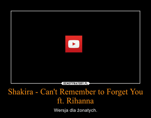 Shakira - Can't Remember to Forget You ft. Rihanna – Wersja dla żonatych.