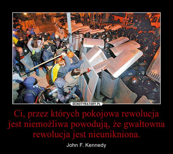 Ci, przez których pokojowa rewolucja jest niemożliwa powodują, że gwałtowna rewolucja jest nieunikniona. – John F. Kennedy