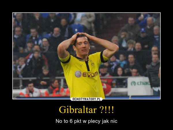 Gibraltar ?!!! – No to 6 pkt w plecy jak nic