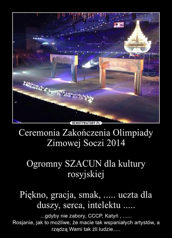 Ceremonia Zakończenia Olimpiady Zimowej Soczi 2014Ogromny SZACUN dla kultury rosyjskiejPiękno, gracja, smak, ..... uczta dla duszy, serca, intelektu ..... – ...gdyby nie zabory, CCCP, Katyń , ......Rosjanie, jak to możliwe, że macie tak wspaniałych artystów, a rządzą Wami tak źli ludzie.....