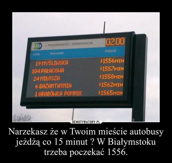 Narzekasz że w Twoim mieście autobusy jeżdżą co 15 minut ? W Białymstoku trzeba poczekać 1556. –