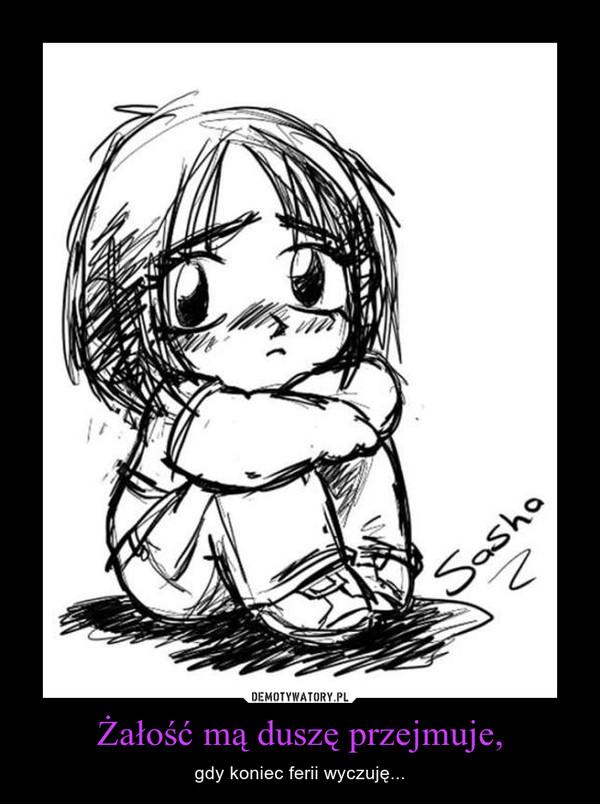 Żałość mą duszę przejmuje, – gdy koniec ferii wyczuję...