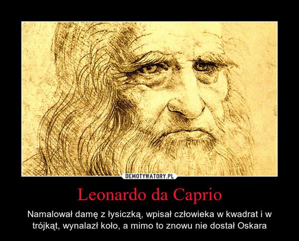 Leonardo da Caprio – Namalował damę z łysiczką, wpisał człowieka w kwadrat i w trójkąt, wynalazł koło, a mimo to znowu nie dostał Oskara