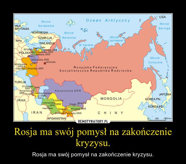 Rosja ma swój pomysł na zakończenie kryzysu. – Rosja ma swój pomysł na zakończenie kryzysu.