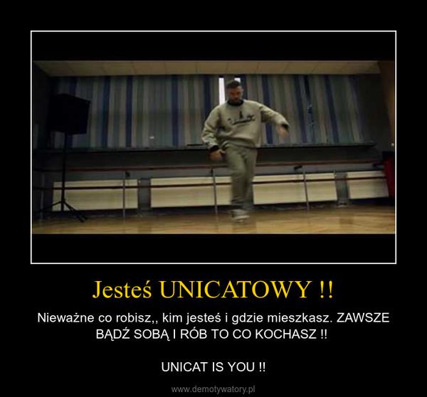 Jesteś UNICATOWY !! – Nieważne co robisz,, kim jesteś i gdzie mieszkasz. ZAWSZE BĄDŹ SOBĄ I RÓB TO CO KOCHASZ !! \n\nUNICAT IS YOU !!
