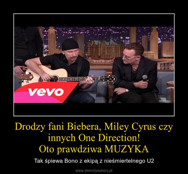Drodzy fani Biebera, Miley Cyrus czy innych One Direction!Oto prawdziwa MUZYKA – Tak śpiewa Bono z ekipą z nieśmiertelnego U2
