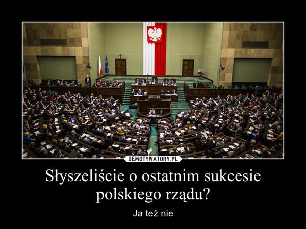 Słyszeliście o ostatnim sukcesie polskiego rządu? – Ja też nie