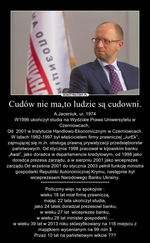 """Cudów nie ma,to ludzie są cudowni. – A.Jaceniuk, ur, 1974\nW1996 ukończył studia na Wydziale Prawa Uniwersytetu w Czerniowcach, \nOd  2001 w Instytucie Handlowo-Ekonomicznym w Czerniowcach.\nW latach 1992-1997 był właścicielem firmy prawniczej """"JurEk"""", zajmującej się m.in. obsługą prawną prywatyzacji przedsiębiorstw państwowych. Od stycznia 1998 pracował w kijowskim banku """"Awal"""", jako doradca w departamencie kredytowym, od 1998 jako doradca prezesa zarządu, a w sierpniu 2001 jako wiceprezes zarządu.Od września 2001 do stycznia 2003 pełnił funkcję ministra gospodarki Republiki Autonomicznej Krymu, następnie był wiceprezesem Narodowego Banku Ukrainy.\n****************************************\nPoliczmy więc na spokojnie :\n wieku 18 lat miał firmę prawniczą, \nmając 22 lata ukończył studia,\n jako 24 latek doradzał prezesowi banku,\nw wieku 27 lat  wiceprezes banku,\nw wieku 28 lat minister gospodarki.....\nw wieku 39 lat w 2013 roku sklasyfikowany na 118 miejscu z majątkiem wycenianym na 99 mln $\nPrzez 10 lat na państwowym wikcie ???"""