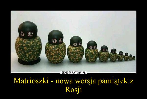 Matrioszki - nowa wersja pamiątek z Rosji –