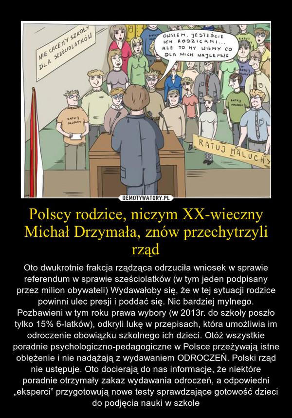 """Polscy rodzice, niczym XX-wieczny Michał Drzymała, znów przechytrzyli rząd – Oto dwukrotnie frakcja rządząca odrzuciła wniosek w sprawie referendum w sprawie sześciolatków (w tym jeden podpisany przez milion obywateli) Wydawałoby się, że w tej sytuacji rodzice powinni ulec presji i poddać się. Nic bardziej mylnego.Pozbawieni w tym roku prawa wybory (w 2013r. do szkoły poszło tylko 15% 6-latków), odkryli lukę w przepisach, która umożliwia im odroczenie obowiązku szkolnego ich dzieci. Otóż wszystkie poradnie psychologiczno-pedagogiczne w Polsce przeżywają istne oblężenie i nie nadążają z wydawaniem ODROCZEŃ. Polski rząd nie ustępuje. Oto docierają do nas informacje, że niektóre poradnie otrzymały zakaz wydawania odroczeń, a odpowiedni """"eksperci"""" przygotowują nowe testy sprawdzające gotowość dzieci do podjęcia nauki w szkole"""