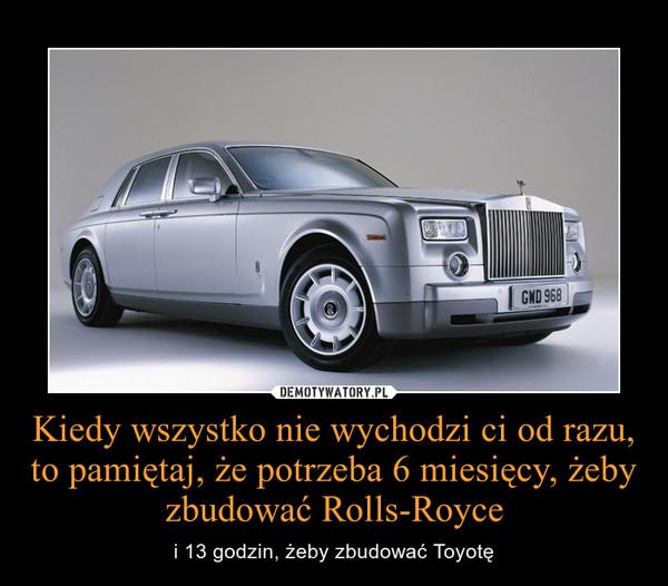 Kiedy wszystko nie wychodzi ci od razu, to pamiętaj, że potrzeba 6 miesięcy, żeby zbudować Rolls-Royce – i 13 godzin, żeby zbudować Toyotę