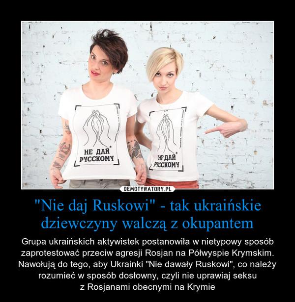 """""""Nie daj Ruskowi"""" - tak ukraińskie dziewczyny walczą z okupantem – Grupa ukraińskich aktywistek postanowiła w nietypowy sposób zaprotestować przeciw agresji Rosjan na Półwyspie Krymskim. Nawołują do tego, aby Ukrainki """"Nie dawały Ruskowi"""", co należy rozumieć w sposób dosłowny, czyli nie uprawiaj seksuz Rosjanami obecnymi na Krymie"""