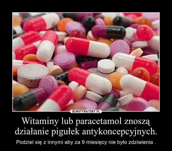 Witaminy lub paracetamol znoszą działanie pigułek antykoncepcyjnych. – Podziel się z innymi aby za 9 miesięcy nie było zdziwienia .