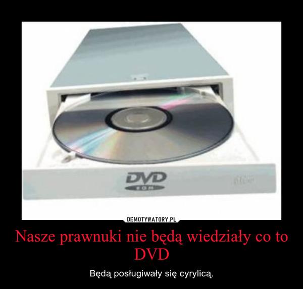 Nasze prawnuki nie będą wiedziały co to DVD – Będą posługiwały się cyrylicą.