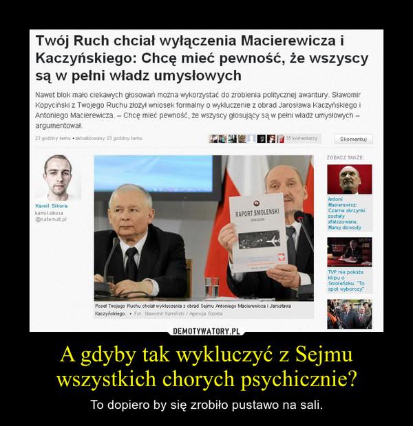 A gdyby tak wykluczyć z Sejmu wszystkich chorych psychicznie? – To dopiero by się zrobiło pustawo na sali.
