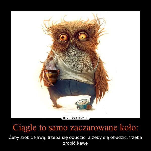 Ciągle to samo zaczarowane koło: – Żeby zrobić kawę, trzeba się obudzić, a żeby się obudzić, trzeba zrobić kawę