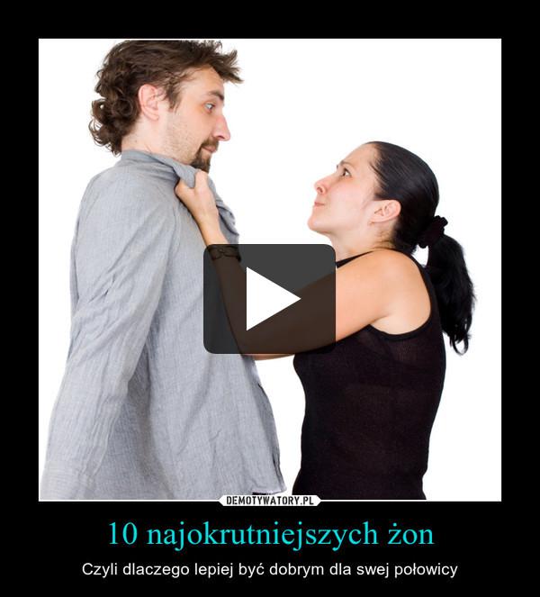 10 najokrutniejszych żon – Czyli dlaczego lepiej być dobrym dla swej połowicy