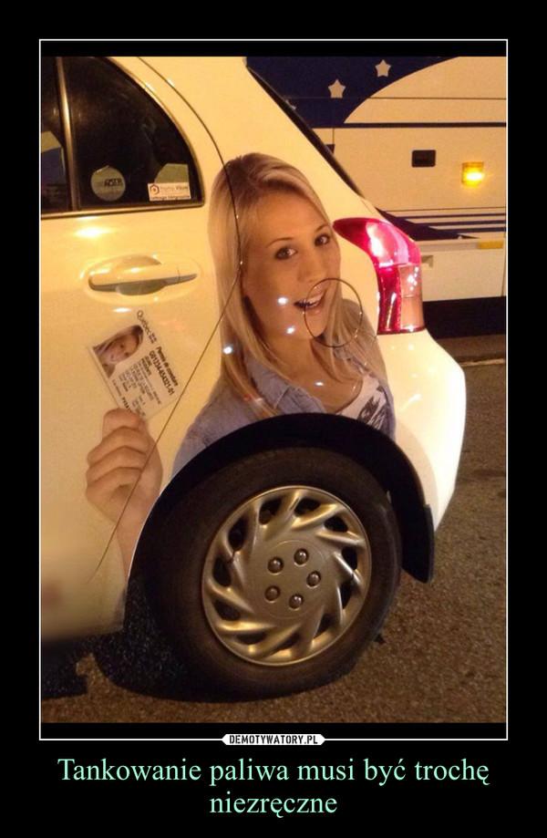 Tankowanie paliwa musi być trochę niezręczne –