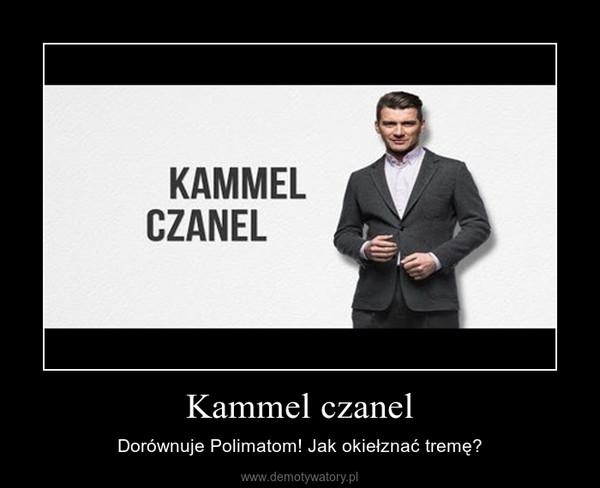 Kammel czanel – Dorównuje Polimatom! Jak okiełznać tremę?