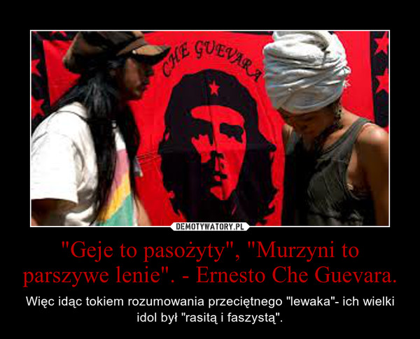 """""""Geje to pasożyty"""", """"Murzyni to parszywe lenie"""". - Ernesto Che Guevara. – Więc idąc tokiem rozumowania przeciętnego """"lewaka""""- ich wielki idol był """"rasitą i faszystą""""."""