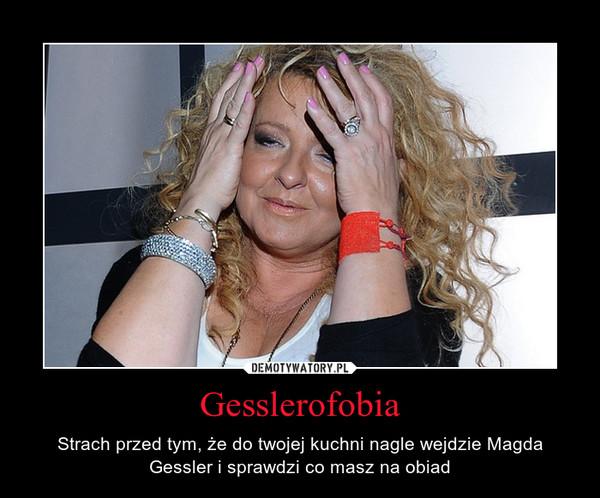 Gesslerofobia – Strach przed tym, że do twojej kuchni nagle wejdzie Magda Gessler i sprawdzi co masz na obiad