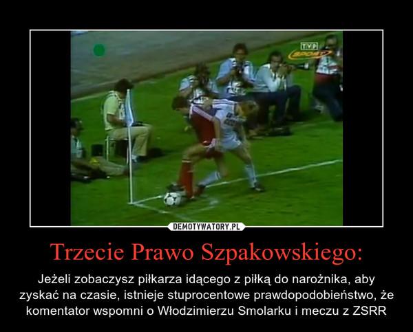 Trzecie Prawo Szpakowskiego: – Jeżeli zobaczysz piłkarza idącego z piłką do narożnika, aby zyskać na czasie, istnieje stuprocentowe prawdopodobieństwo, że komentator wspomni o Włodzimierzu Smolarku i meczu z ZSRR